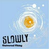 Slowly/Universal Thing